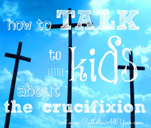 How to Talk to Little Kids About the Crucifixion