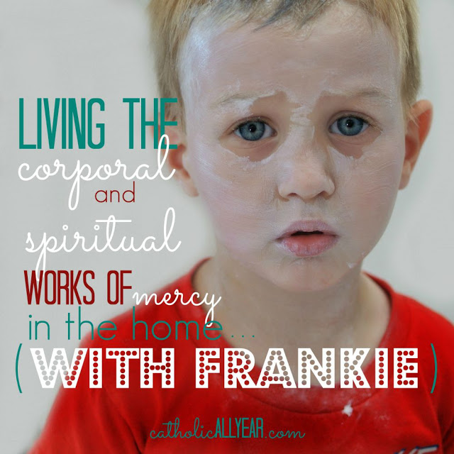 Living the Corporal and Spiritual Works of Mercy in the Home. . . with Frankie