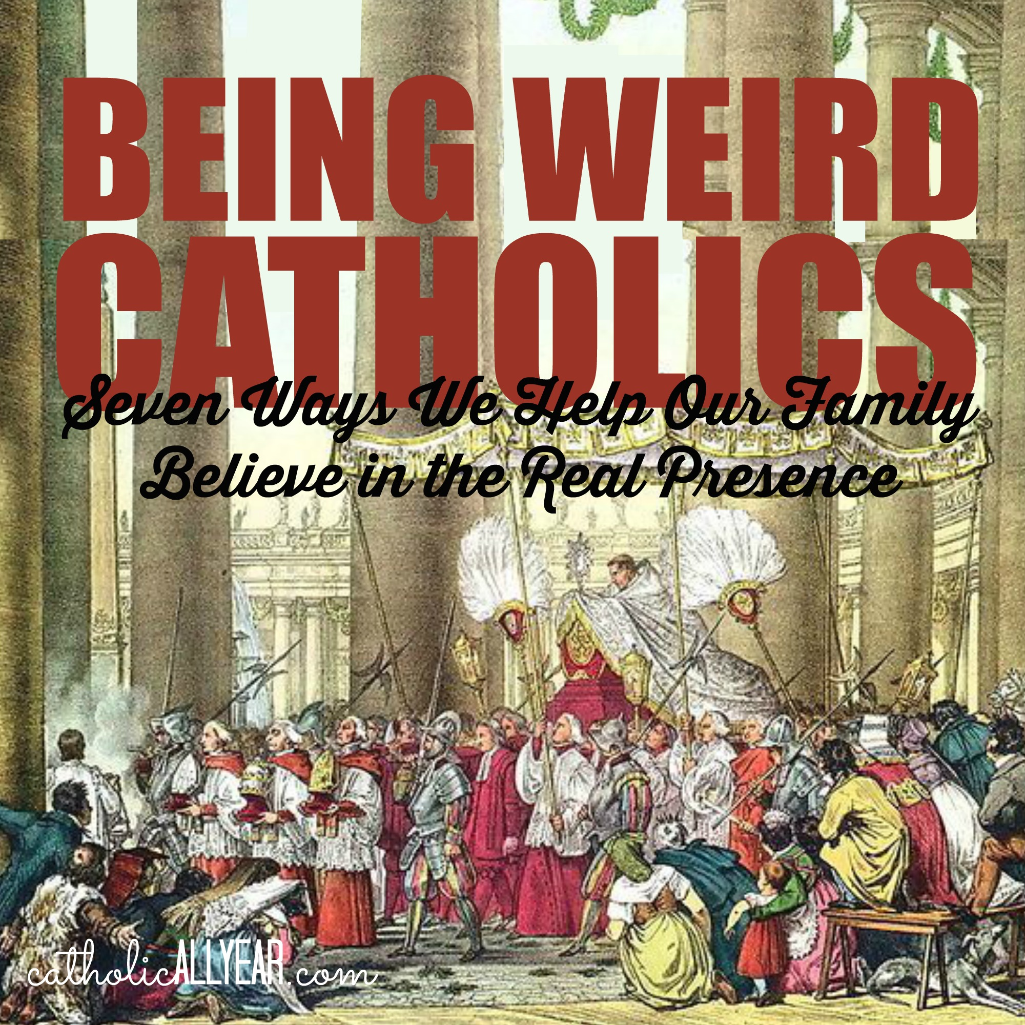 Being Weird Catholics: Seven Ways We Help Our Family Believe in the Real Presence