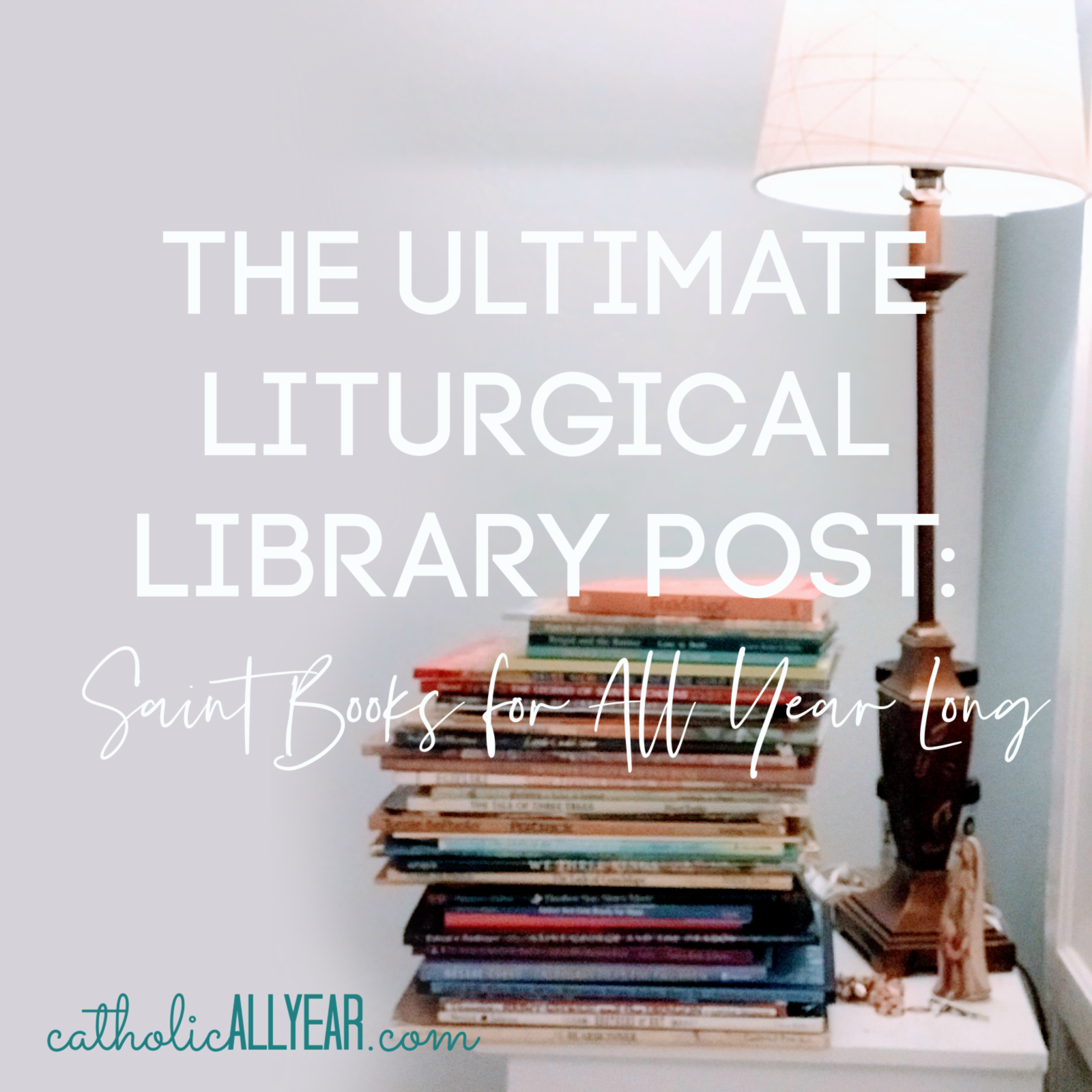 The Ultimate Liturgical Library Post: Saint Books for All Year Long