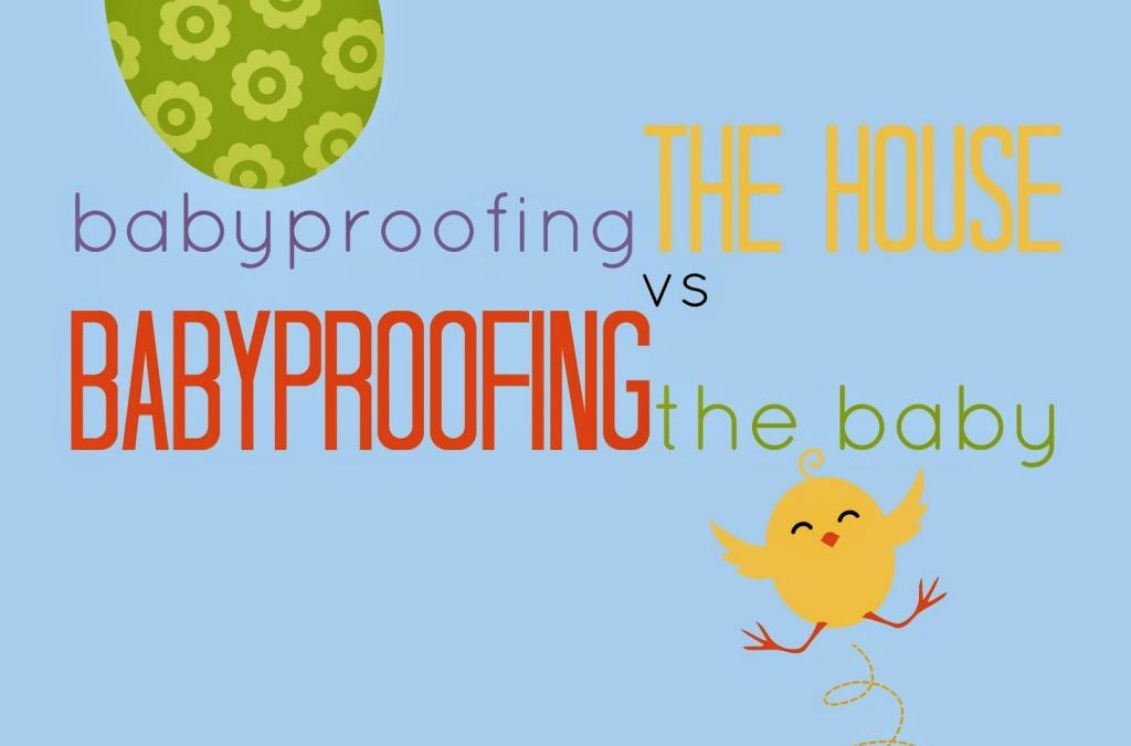 Babyproofing the House vs Babyproofing the Baby
