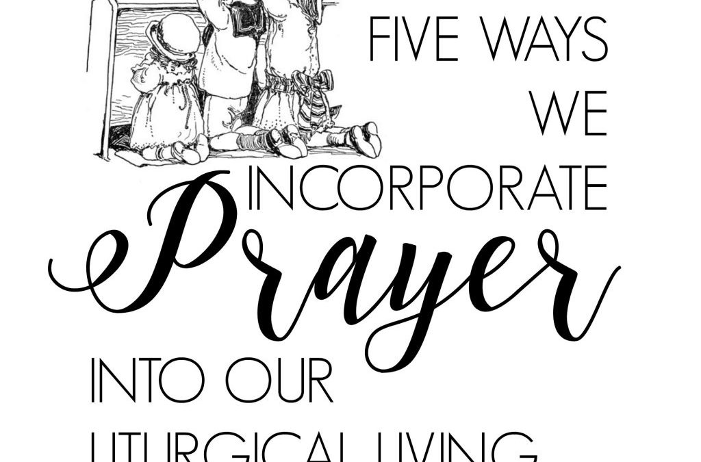 Five Ways We Incorporate Prayer into Our Liturgical Living