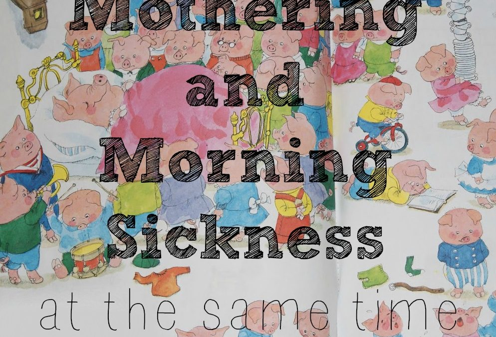 Mothering and Morning Sickness . . . at the same time